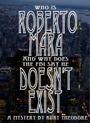 Who is Roberto Mara (And why does the FBI say he doesn't exist.) ebook by Kurt Theodore