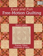 Easy and Fun Free-Motion Quilting - Frames, Fillers, Hundreds of Ideas ebook by Eva A. Larkin