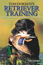 Tom Dokken's Retriever Training - The Complete Guide to Developing Your Hunting Dog ebook by Tom Dokken