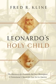 Leonardo's Holy Child: The Discovery of a Leonardo Da Vinci Masterpiece: A Connoiseur's Search for Lost Art in America ebook by Fred R. Kline