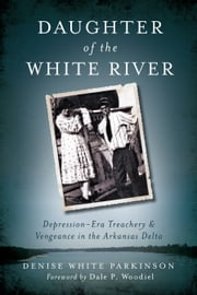 Daughter of the White River - Depression-Era Treachery and Vengeance in the Arkansas Delta ebook by Denise White Parkinson,Dale Woodiel