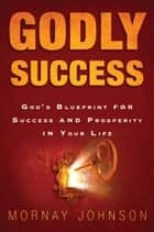 Godly Success: God's Blueprint for Success and Prosperity in Your Life ebook by Mornay Johnson,Mark Chironna