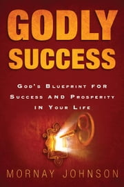 Godly Success: God's Blueprint for Success and Prosperity in Your Life ebook by Mornay Johnson, Mark Chironna