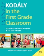 Kod?ly in the First Grade Classroom - Developing the Creative Brain in the 21st Century ebook by Micheal Houlahan,Philip Tacka