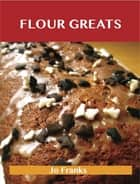 Flour Greats: Delicious Flour Recipes, The Top 97 Flour Recipes ebook by Jo Franks