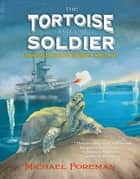 The Tortoise and the Soldier - A Story of Courage and Friendship in World War I ebook by Michael Foreman, Michael Foreman
