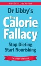 The Calorie Fallacy - Stop Dieting, Start Nourishing ebook by Dr Libby Weaver