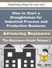 How to Start a Draughtsman for Industrial Process and Production Business (Beginners Guide) ebook by Pasquale Ricketts,Sam Enrico
