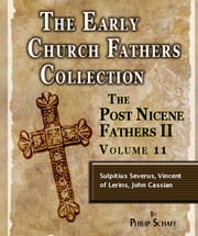 Early Church Fathers - Post Nicene Fathers II - Volume 11 - Sulpitius Severus, Vincent of Lerins, John Cassian ebook by Philip Schaff