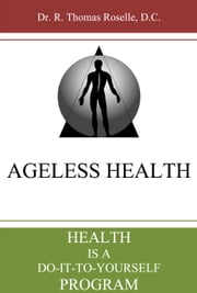 Ageless Health: Health is a Do-It-To-Yourself Program ebook by Dr. R. Thomas Roselle, D.C.