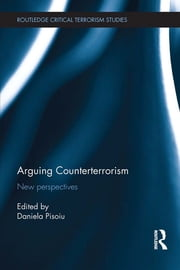Arguing Counterterrorism - New perspectives ebook by Daniela Pisoiu