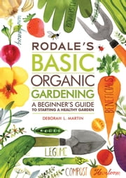 Rodale's Basic Organic Gardening - A Beginner's Guide to Starting a Healthy Garden ebook by Deborah L. Martin