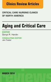 Aging and Critical Care, An Issue of Critical Care Nursing Clinics, E-Book ebook by Sonya Hardin, RN, PhD,...