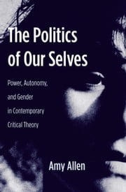 The Politics of Our Selves - Power, Autonomy, and Gender in Contemporary Critical Theory ebook by Amy Allen
