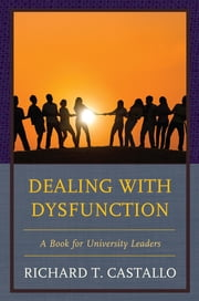 Dealing with Dysfunction - A Book for University Leaders ebook by Richard T. Castallo