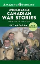 Unbelievable Canadian War Stories - Well Beyond the Call of Duty ebook by Pat MacAdam
