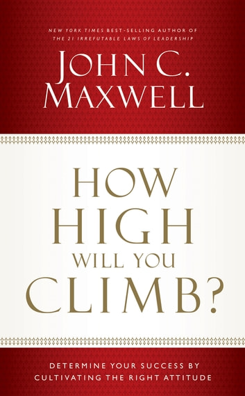 How High Will You Climb? - Determine Your Success by Cultivating the Right Attitude ebook by John C. Maxwell