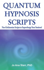 Quantum Hypnosis Scripts: Neo-Ericksonian Scripts to Supercharge Your Sessions ebook by Jo Ana Starr PhD