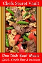 One Dish Beef Meals: Quick, Simple Easy & Delicious ebook by Chefs Secret Vault