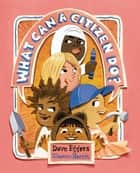 What Can a Citizen Do? ebook by Dave Eggers, Shawn Harris
