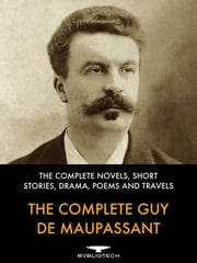 The Complete Guy de Maupassant - The Complete Novels, Short Stories, Drama, Poems and Travels ebook by Guy de Maupassant