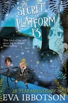 The Secret of Platform 13 ebook by Eva Ibbotson, Alex T. Smith