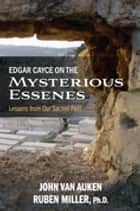 Edgar Cayce on the Mysterious Essenes - Lessons from Our Sacred Past ebook by Ruben Miller, PhD, John Van Auken