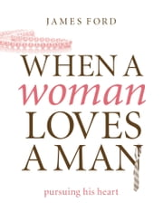 When a Woman Loves a Man - Pursuing His Heart ebook by James Ford Jr