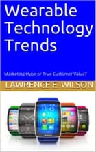 Wearable Technology Trends: Marketing Hype or True Customer Value? ebook by Lawrence E. Wilson