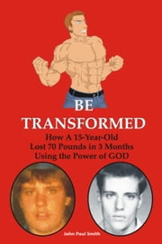 Be Transformed - How A 15-Year-Old Lost 70 Pounds in 3 Months Using the Power of GOD ebook by John Paul Smith