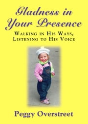GLADNESS IN YOUR PRESENCE: Walking in His Ways, Listening to His Voice ebook by Peggy Overstreet