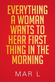 Everything a Woman Wants to Hear First Thing in the Morning ebook by Mar L