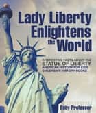 Lady Liberty Enlightens the World : Interesting Facts about the Statue of Liberty - American History for Kids | Children's History Books ebook by Baby Professor