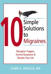 10 Simple Solutions to Migraines - Recognize Triggers, Control Symptoms, and Reclaim Your Life ebook by Dawn Marcus, MD