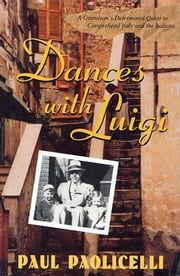 Dances with Luigi - A Grandson's Determined Quest to Comprehend Italy and the Italians eBook by Paul Paolicelli