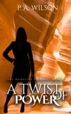 A Twist of Power, Book 3 of the Madeline Journeys ebook by P.A. Wilson