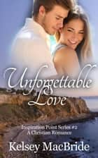 Unforgettable Love: A Christian Romance Novel - Inspiration Point Series, #2 ebook by Kelsey MacBride