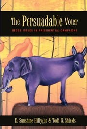 The Persuadable Voter - Wedge Issues in Presidential Campaigns ebook by D. Sunshine Hillygus,Todd G. Shields