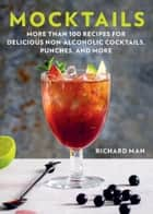 Mocktails - More Than 50 Recipes for Delicious Non-Alcoholic Cocktails, Punches, and More ebook by Richard Man