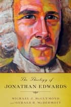 The Theology of Jonathan Edwards ebook by Michael J. McClymond, Gerald R. McDermott