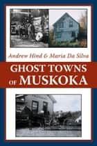 Ghost Towns of Muskoka ebook by Andrew Hind,Maria Da Silva