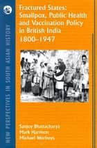 Fractured States - Smallpox, Public Health and Vaccination Policy in British India ebook by Sanjoy Bhattacharya, Mark Harrison, Michael Worboys