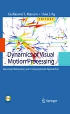 Dynamics of Visual Motion Processing - Neuronal, Behavioral, and Computational Approaches ebook by Guillaume S. Masson, Uwe J. Ilg