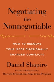 Negotiating the Nonnegotiable - How to Resolve Your Most Emotionally Charged Conflicts ebook by Daniel Shapiro
