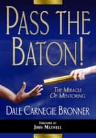 Pass the Baton! - The Miracle of Mentoring ebook by Dale Carnegie Bronner, John Maxwell