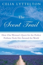 The Scent Trail - How One Woman's Quest for the Perfect Perfume Took Her Around the World ebook by Celia Lyttelton