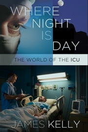 Where Night Is Day - The World of the ICU ebook by James Kelly