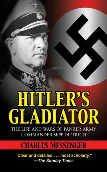 Hitler's Gladiator - The Life and Wars of Panzer Army Commander Sepp Dietrich ebook by Charles Messenger