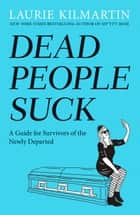 Dead People Suck - A Guide for Survivors of the Newly Departed ebook by