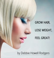 Grow Hair, Lose Weight, Feel Great! ebook by Debbie Howell Rodgers,Charla Golding